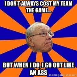 Jim Boeheim - I don't always cost my team the game... but when i do, i go out like an ass