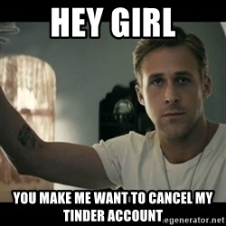 ryan gosling hey girl - hey girl you make me want to cancel my Tinder account