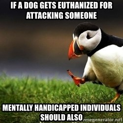 UnpopularOpinion Puffin - if a dog gets euthanized for attacking someone mentally handicapped individuals should also