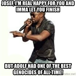 Imma Let you finish kanye west - Josef, I'm real happy for you and Imma let you finish but adolf had one of the best genocides of all time!
