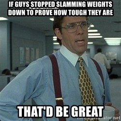 Yeah that'd be great... - if guys stopped slamming weights down to prove how tough they are that'd be great