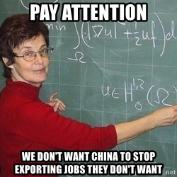 drunk Teacher - PAY ATTENTION WE DON'T WANT CHINA TO STOP EXPORTING JOBS THEY DON'T WANT