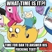 Adventure Time Meme - What time is it?! Time for Dan to answer his fucking text!