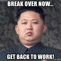 Kim Jong-Fun - Break over now... get back to work!