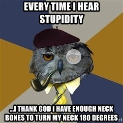 Art Professor Owl - Every time I hear stupidity ...I thank God I have enough neck bones to turn my neck 180 degrees