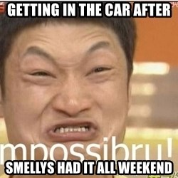 Impossibru Guy - Getting in the car after Smellys had it all weekend