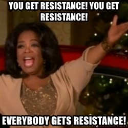 The Giving Oprah - you get resistance! you get resistance! Everybody gets resistance!