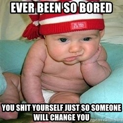 bored baby - ever been so bored  you shit yourself just so someone will change you