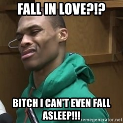 Russell Westbrook - Fall in love?!? Bitch I can't even fall asleep!!!