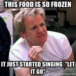 """Gordon Ramsay - This food is so frozen it just started singing  """"let it go"""""""