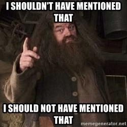 Hagrid - I shouldn't have mentioned that I should not have mentioned that