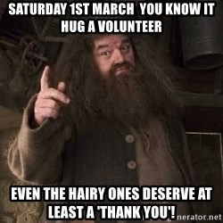 Hagrid - Saturday 1st March  you know it  hug a volunteer Even the hairy ones deserve at least a 'thank you'!