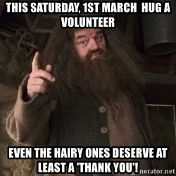 Hagrid - This Saturday, 1st March  hug a volunteer even the hairy ones deserve at least a 'thank you'!