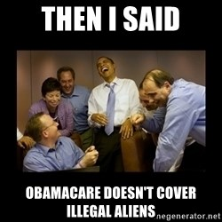 obama laughing  - then i said obamacare doesn't cover illegal aliens