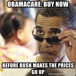 Obamawtf - obamacare: Buy now before bush makes the prices go up