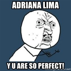 Y U No like - ADRIANA LIMA y u ARE SO PERFECT!