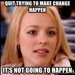 regina george fetch - Quit trying to make change happen It's not going to happen