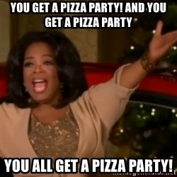 The Giving Oprah - You Get a pizza party! And You get a pizza party You all get a pizza party!
