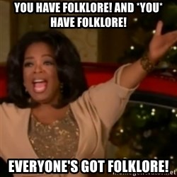 The Giving Oprah - YOU HAVE FOLKLORE! AND *YOU* HAVE FOLKLORE! EVERYONE'S GOT FOLKLORE!