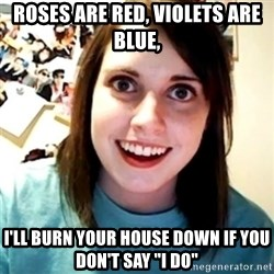"Overly Obsessed Girlfriend - ROSES ARE RED, VIOLETS ARE BLUE, I'LL BURN YOUR HOUSE DOWN IF YOU DON'T SAY ""I DO"""