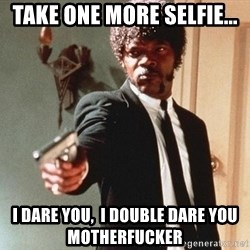 I double dare you - Take one more selfie...  I dare you,  I double dare you motherfucker