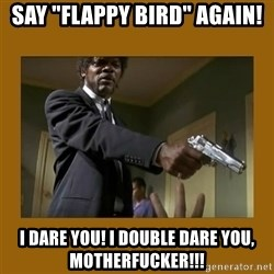 "say what one more time - say ""flappy bird"" again! i dare you! i double dare you, motherfucker!!!"