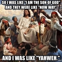 "storytime jesus - so i was like ""i am the son of god"" and they were like ""now way"" and i was like ""Yahweh."""