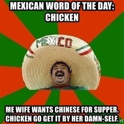 Successful Mexican - Mexican word of the day:  Chicken Me wife wants chinese for supper. Chicken go get it by her damn-self.