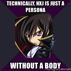 Nya Typical Anime Fans  - Technically, NXJ is just a persona without a body