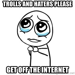 pleaseguy  - Trolls and haters please get off the internet