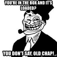 trolldad - You're In the box and it's loaded? You don't say, old chap!