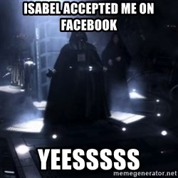 Darth Vader - Nooooooo - isabel accepted me on facebook yeesssss