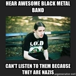 First World Metalhead Problems - Hear awesome Black metal band Can't listen to them because they are nazis