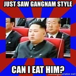 kim jong un - Just saw gangnam style can i eat him?