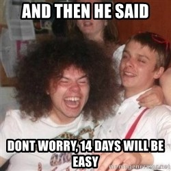 'And Then He Said' Guy - and then he said dont worry, 14 days will be easy