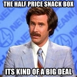 Anchorman Will Ferrell - tHE HALF PRICE SNACK BOX ITS KIND OF A BIG DEAL