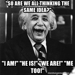 "Laughing Einstein - ""so are we all thinking the same idea?"" ""I am!"" ""He is!"" ""we are!"" ""me too!"""