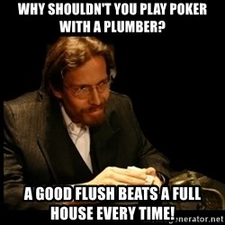Cards Man - Why shouldn't you play poker with a plumber? a good flush beats a full house every time!