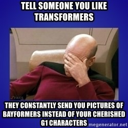 Picard facepalm  - Tell someone you like transformers they constantly send you pictures of bayformers instead of your cherished g1 characters