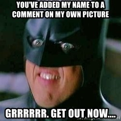 Goddamn Batman - You've added my name to a comment on my own picture Grrrrrr. Get out now....