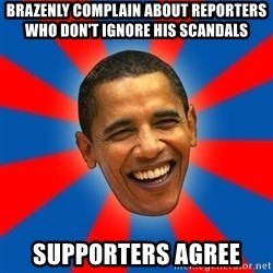 Obama - brazenly complain about reporters who don't ignore his scandals supporters agree