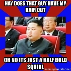 kim jong un - hay does that guy have my hair cut  oh no its just a half bold SQUIRL