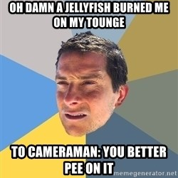Bear Grylls - Oh damn a jellyfish burned me on my tounge To cameraman: You better pee on it