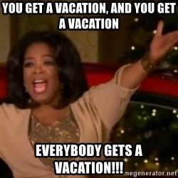 The Giving Oprah - You get a vacation, and you get a vacation Everybody gets a vacation!!!