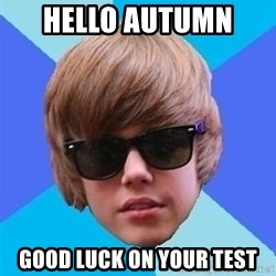 Just Another Justin Bieber - Hello autumn  Good luck on your test