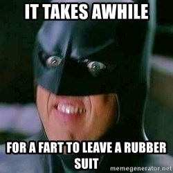 Goddamn Batman - It takes awhile for a fart to leave a rubber suit
