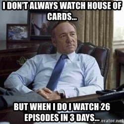 House of Cards - I don't always watch House of Cards... But when I do I watch 26 episodes in 3 days...