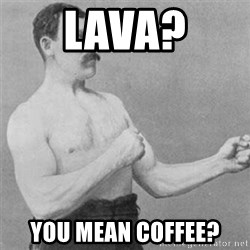 overly manlyman - Lava? You mean coffee?