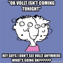 "ADHD kid - ""ok vollt isn't coming tonight"" hey guys i don't see vollt anywhere what's going on??????"
