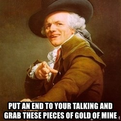 Joseph Ducreux -  put an end to your talking and grab these pieces of gold of mine